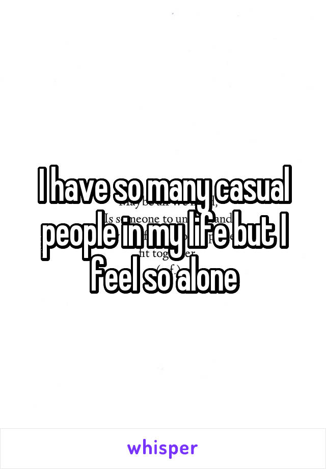 I have so many casual people in my life but I feel so alone