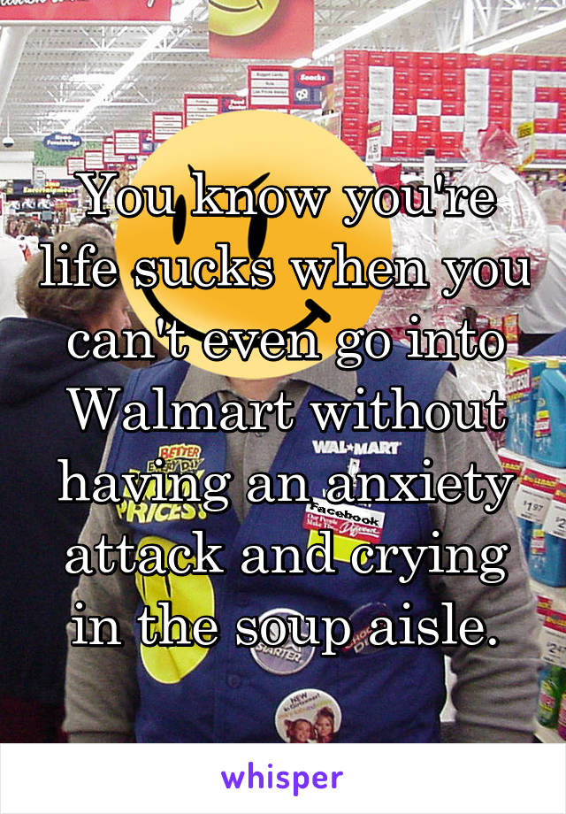 You know you're life sucks when you can't even go into Walmart without having an anxiety attack and crying in the soup aisle.