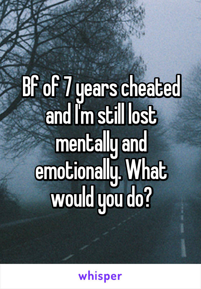 Bf of 7 years cheated and I'm still lost mentally and emotionally. What would you do?