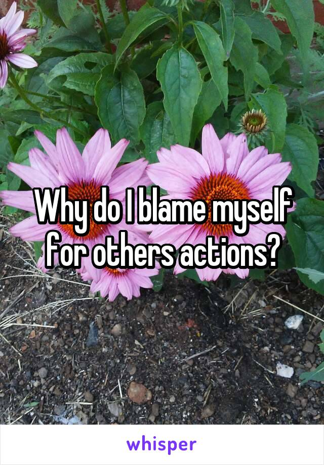 Why do I blame myself for others actions?