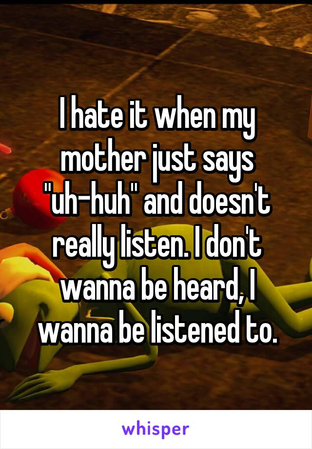 "I hate it when my mother just says ""uh-huh"" and doesn't really listen. I don't wanna be heard, I wanna be listened to."