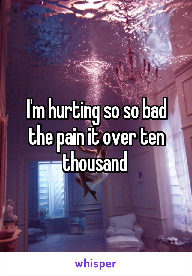I'm hurting so so bad the pain it over ten thousand