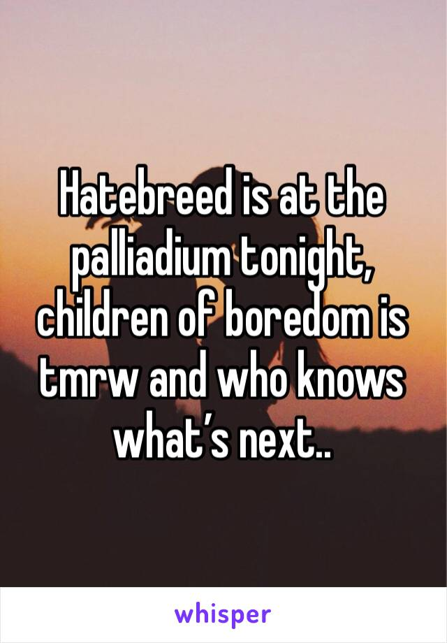 Hatebreed is at the palliadium tonight, children of boredom is tmrw and who knows what's next..