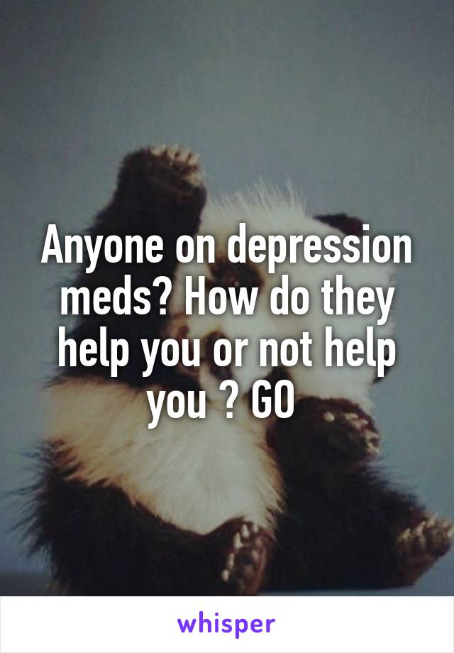 Anyone on depression meds? How do they help you or not help you ? GO