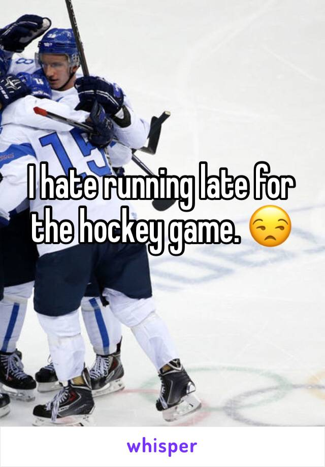 I hate running late for the hockey game. 😒