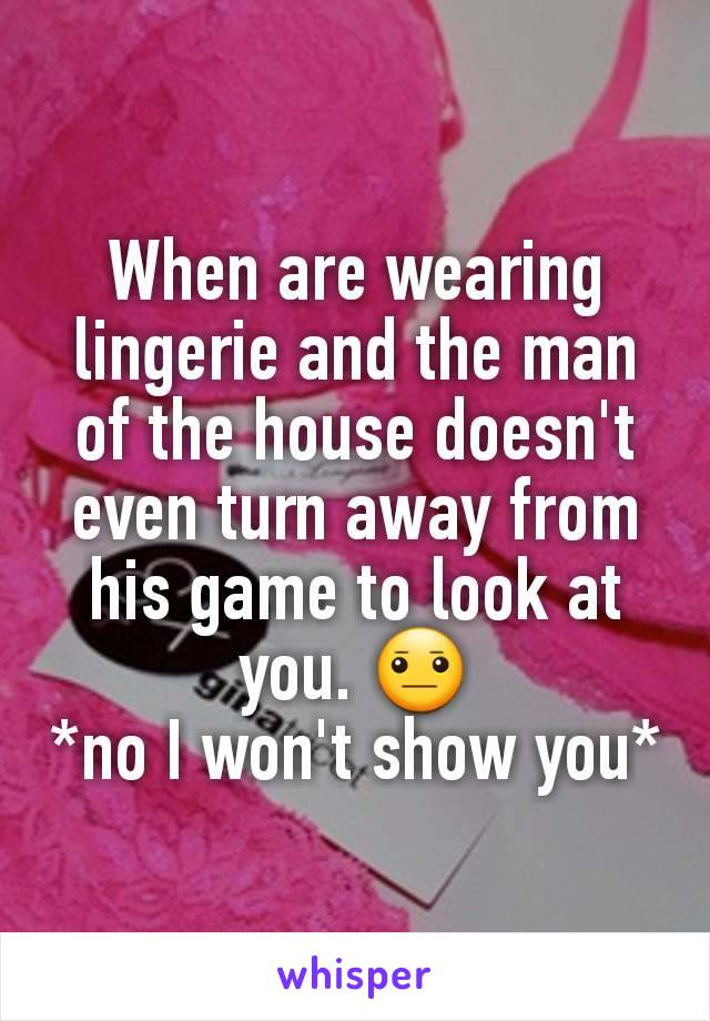 When are wearing lingerie and the man of the house doesn't even turn away from his game to look at you. 😐 *no I won't show you*