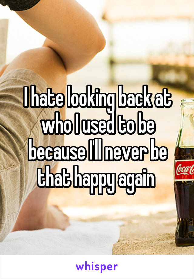 I hate looking back at who I used to be because I'll never be that happy again