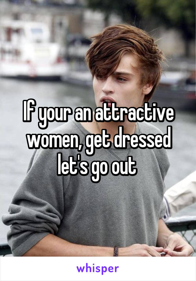 If your an attractive women, get dressed let's go out