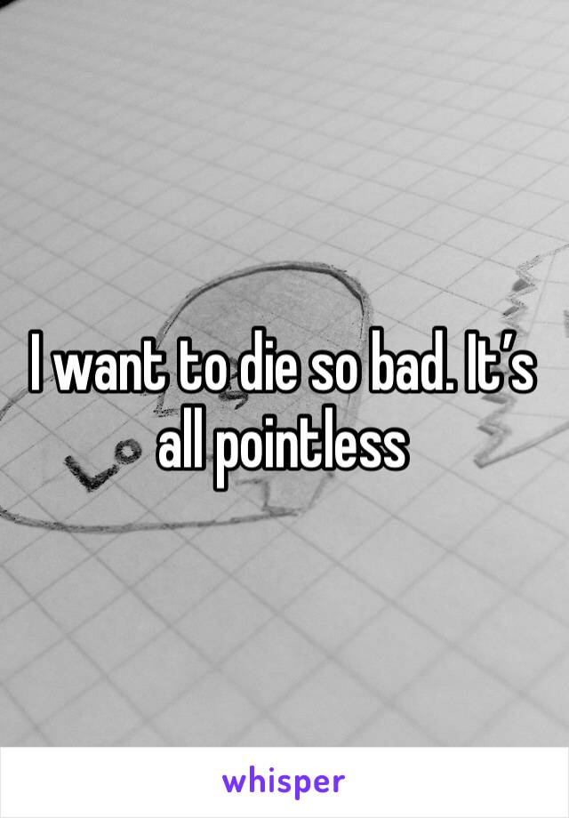 I want to die so bad. It's all pointless