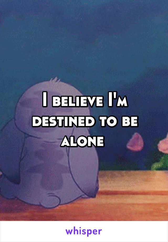 I believe I'm destined to be alone