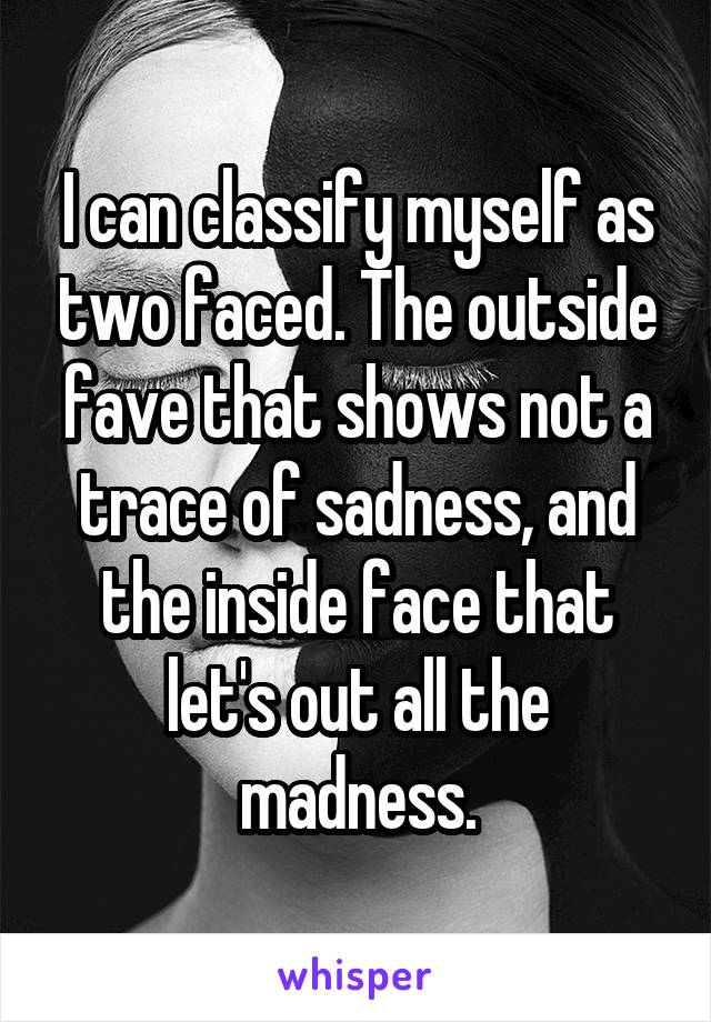 I can classify myself as two faced. The outside fave that shows not a trace of sadness, and the inside face that let's out all the madness.