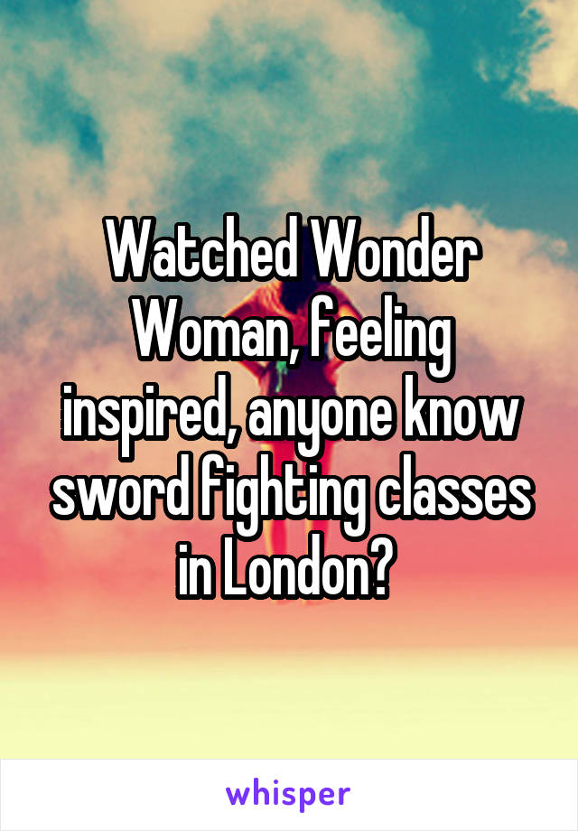 Watched Wonder Woman, feeling inspired, anyone know sword fighting classes in London?