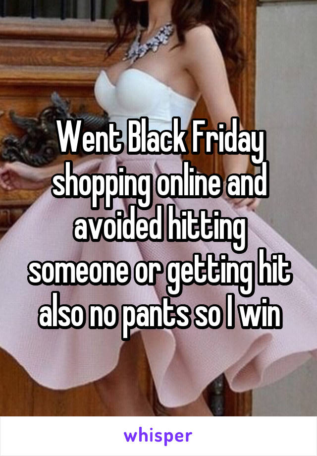 Went Black Friday shopping online and avoided hitting someone or getting hit also no pants so I win