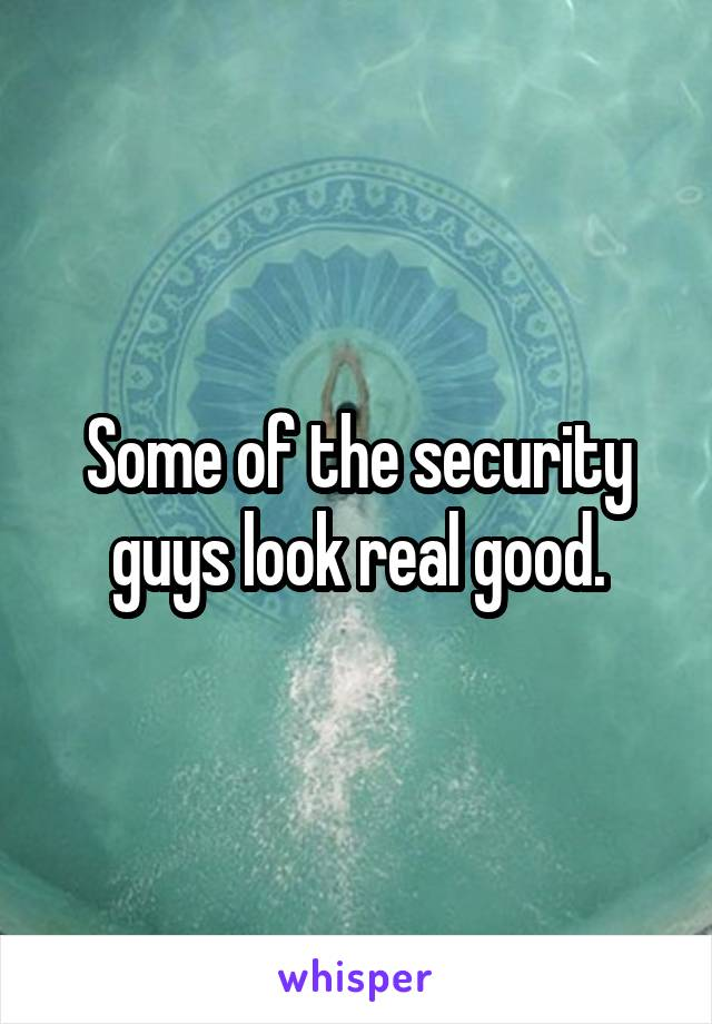 Some of the security guys look real good.