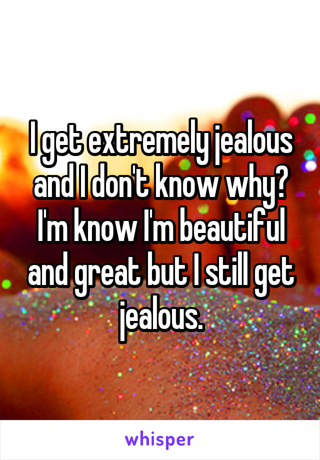 I get extremely jealous and I don't know why? I'm know I'm beautiful and great but I still get jealous.