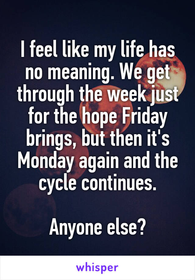 I feel like my life has no meaning. We get through the week just for the hope Friday brings, but then it's Monday again and the cycle continues.  Anyone else?