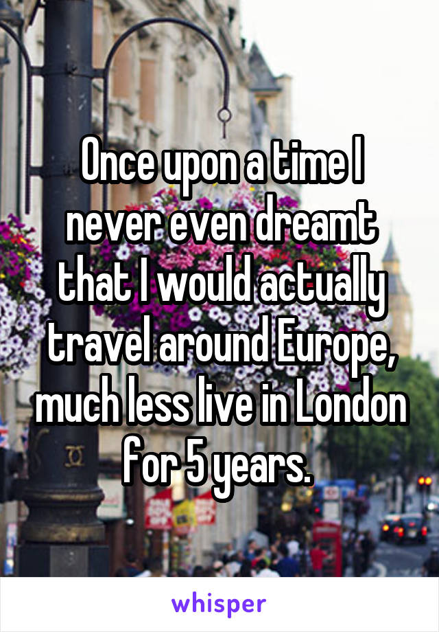 Once upon a time I never even dreamt that I would actually travel around Europe, much less live in London for 5 years.