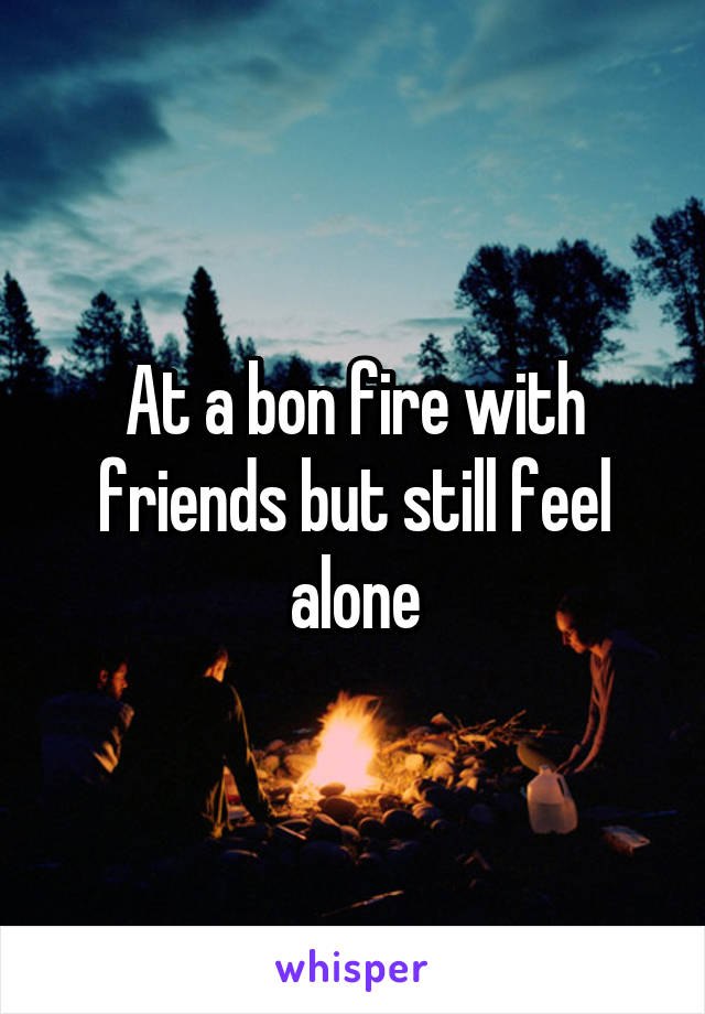 At a bon fire with friends but still feel alone