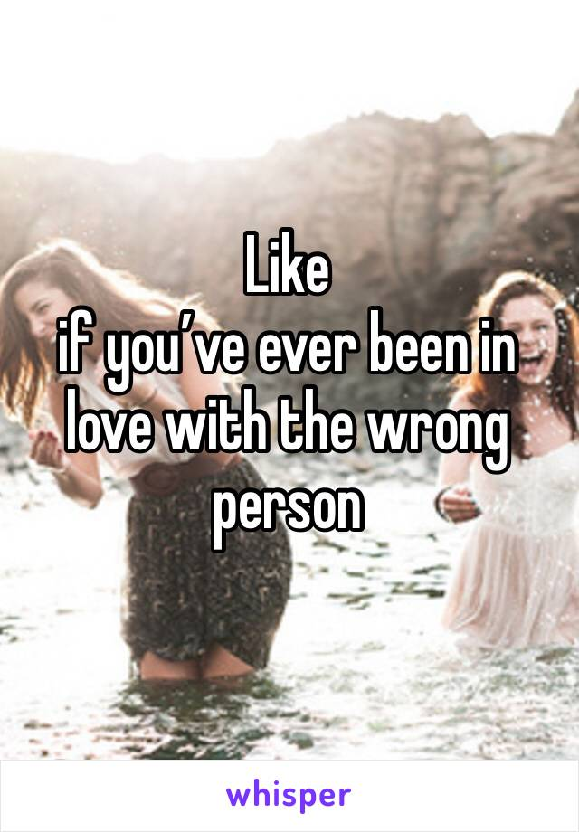 Like if you've ever been in love with the wrong person
