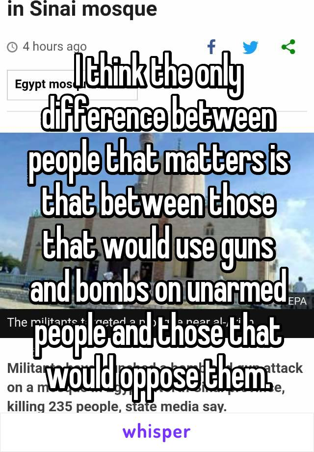 I think the only difference between people that matters is that between those that would use guns and bombs on unarmed people and those that would oppose them.