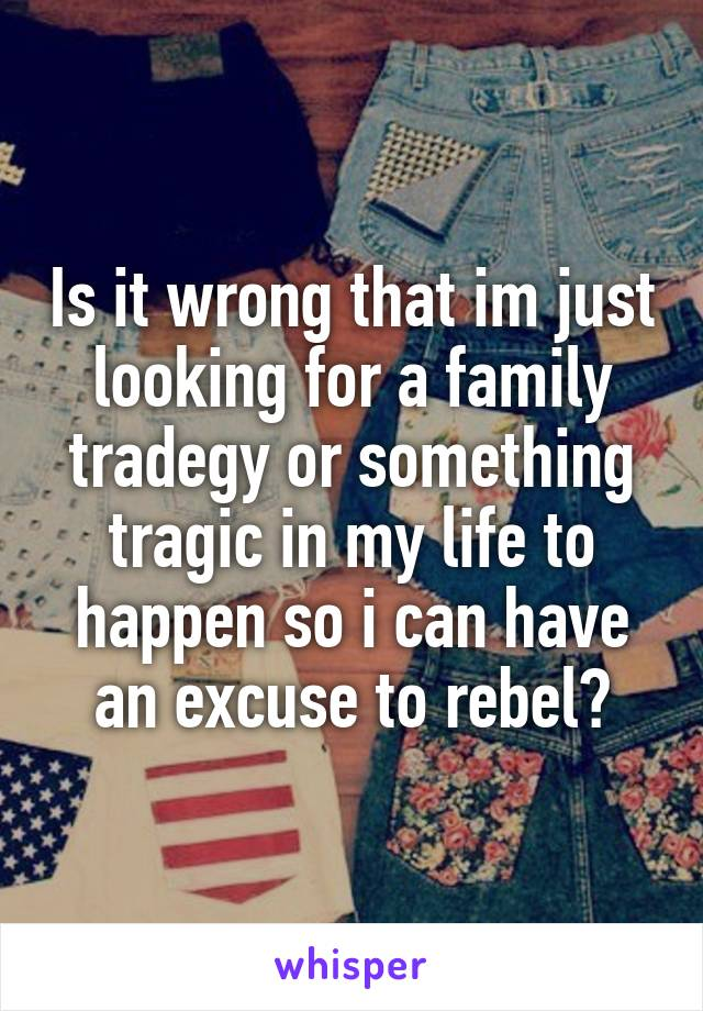 Is it wrong that im just looking for a family tradegy or something tragic in my life to happen so i can have an excuse to rebel?
