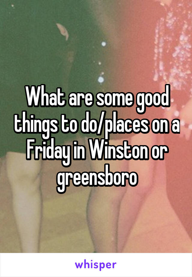 What are some good things to do/places on a Friday in Winston or greensboro
