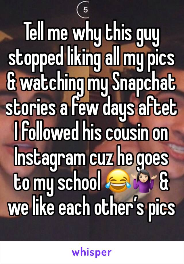 Tell me why this guy stopped liking all my pics & watching my Snapchat stories a few days aftet I followed his cousin on Instagram cuz he goes to my school 😂🤷🏻♀️ & we like each other's pics