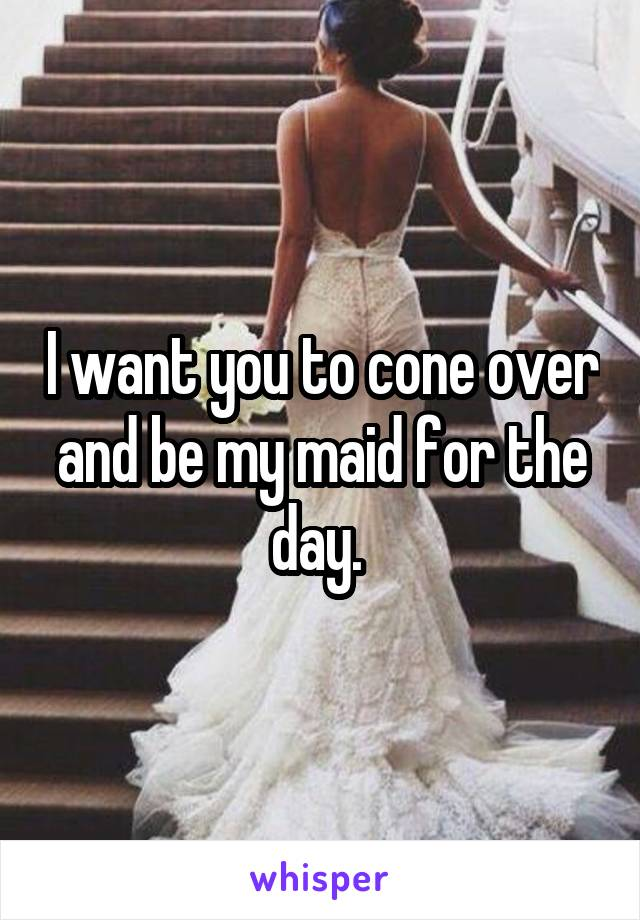 I want you to cone over and be my maid for the day.
