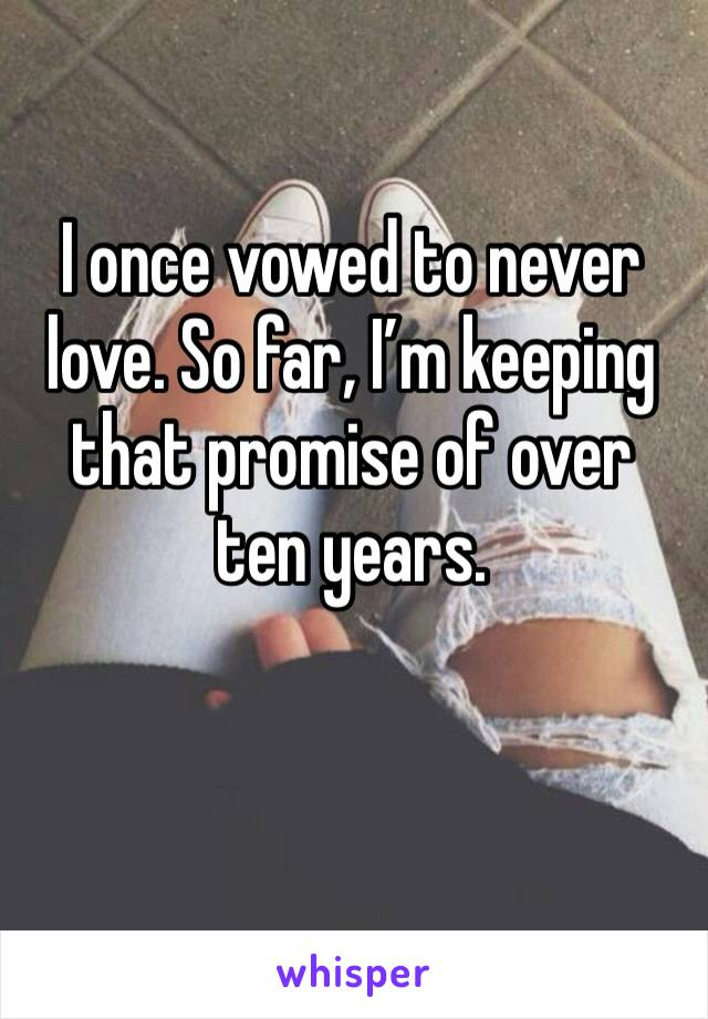 I once vowed to never love. So far, I'm keeping that promise of over ten years.
