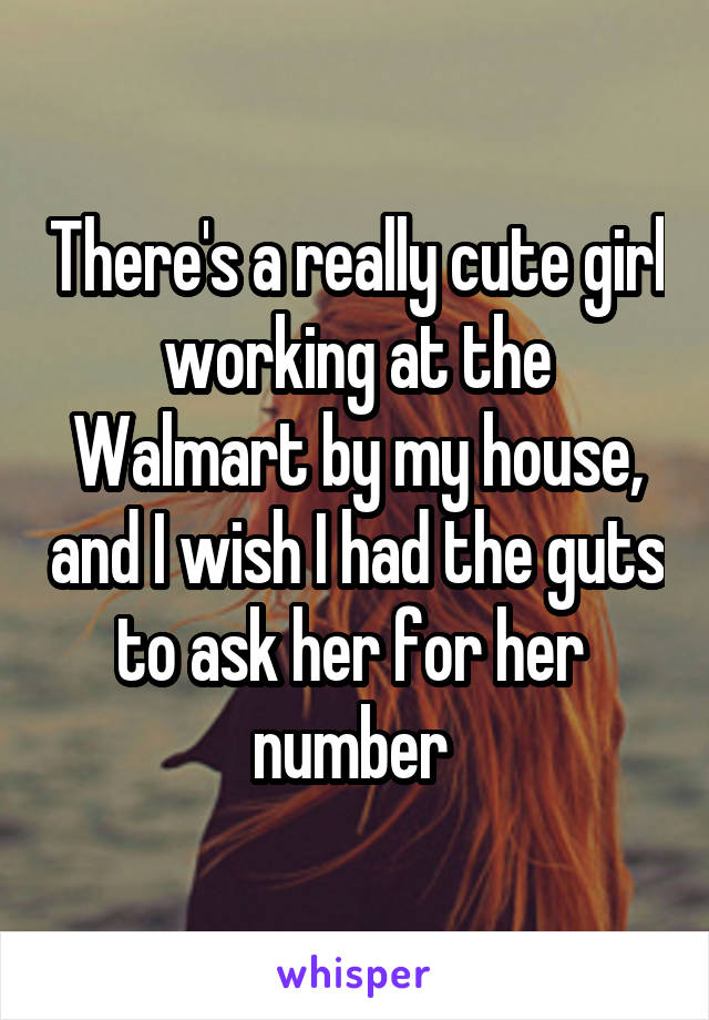 There's a really cute girl working at the Walmart by my house, and I wish I had the guts to ask her for her  number