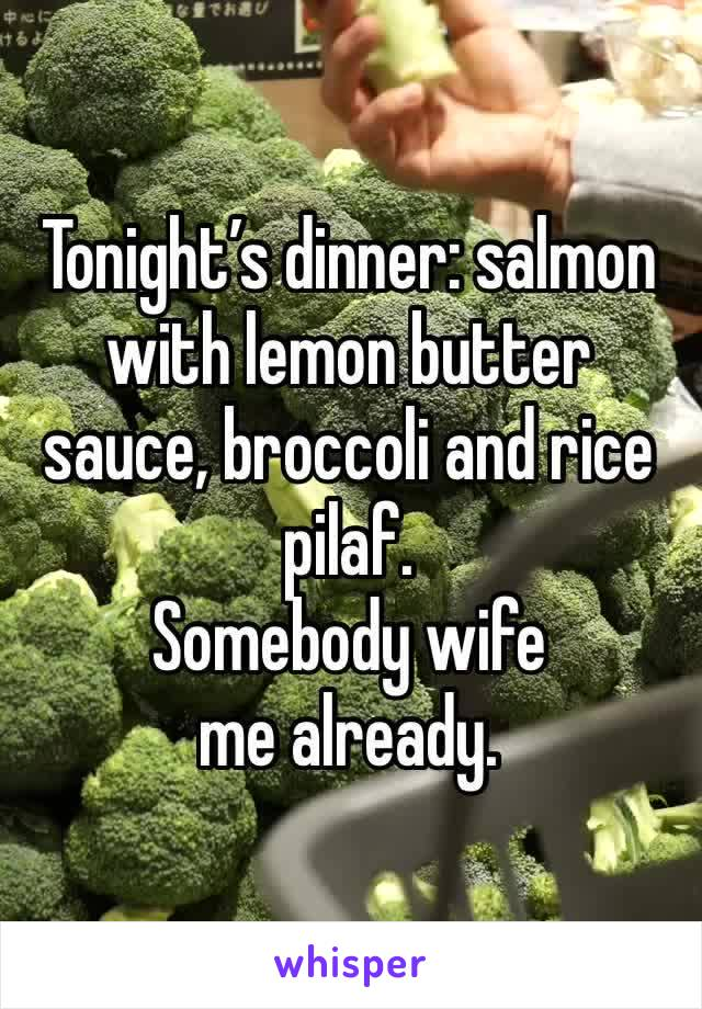 Tonight's dinner: salmon with lemon butter sauce, broccoli and rice pilaf.  Somebody wife me already.
