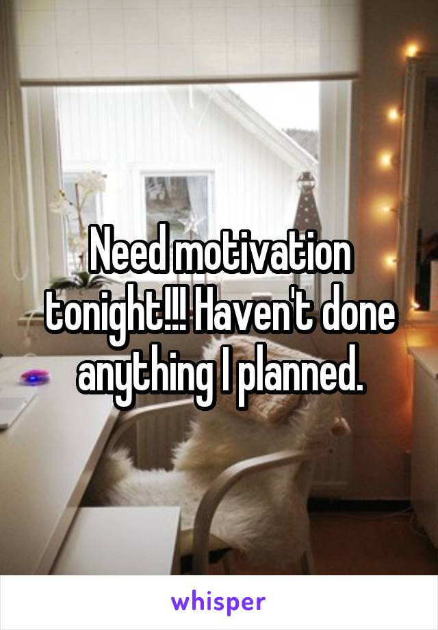 Need motivation tonight!!! Haven't done anything I planned.
