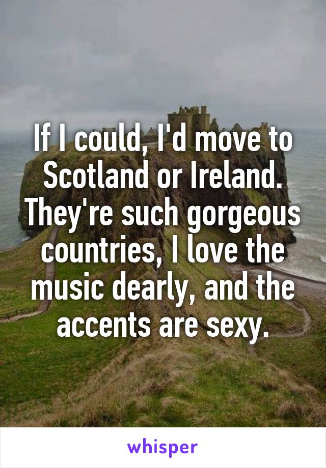 If I could, I'd move to Scotland or Ireland. They're such gorgeous countries, I love the music dearly, and the accents are sexy.