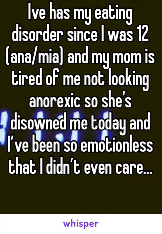 Ive has my eating disorder since I was 12 (ana/mia) and my mom is tired of me not looking anorexic so she's disowned me today and I've been so emotionless that I didn't even care...