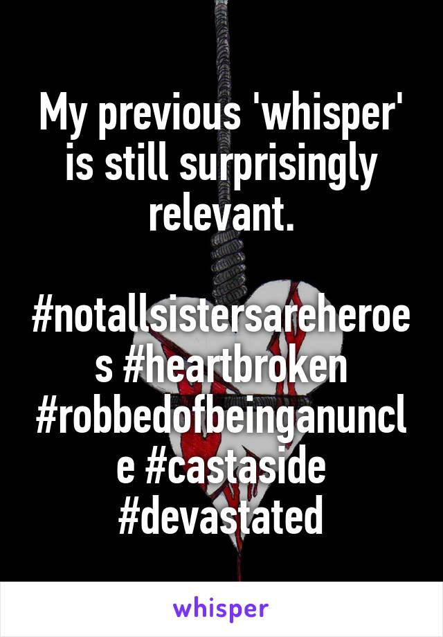 My previous 'whisper' is still surprisingly relevant.  #notallsistersareheroes #heartbroken #robbedofbeinganuncle #castaside #devastated