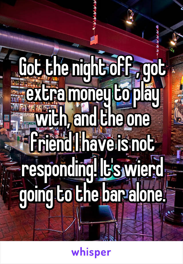 Got the night off , got extra money to play with, and the one friend I have is not responding! It's wierd going to the bar alone.