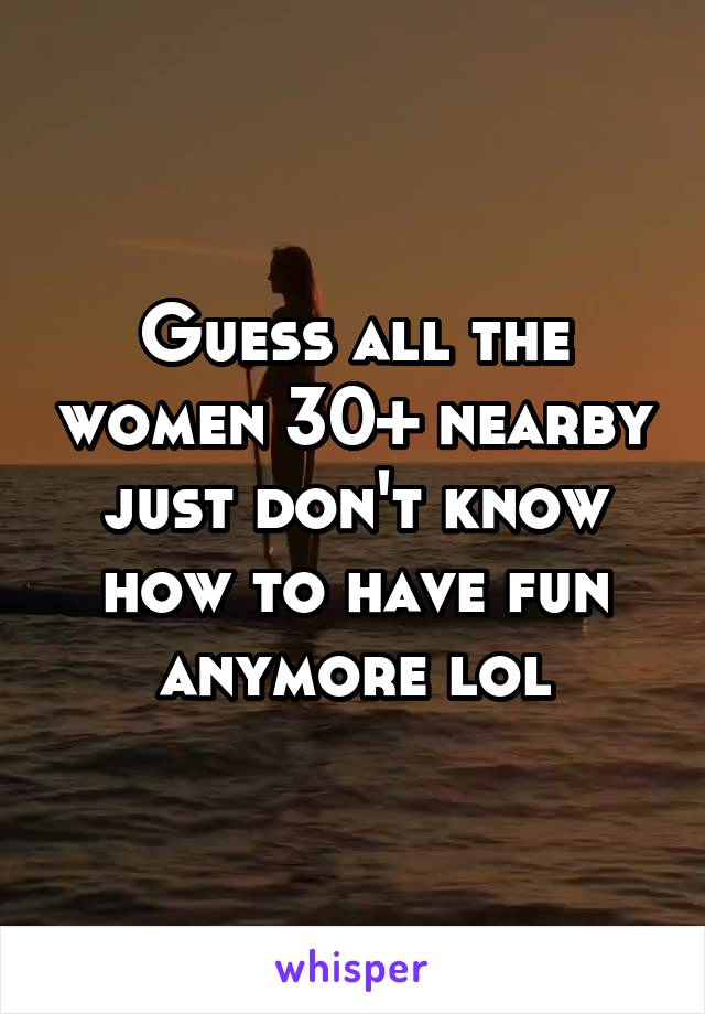 Guess all the women 30+ nearby just don't know how to have fun anymore lol