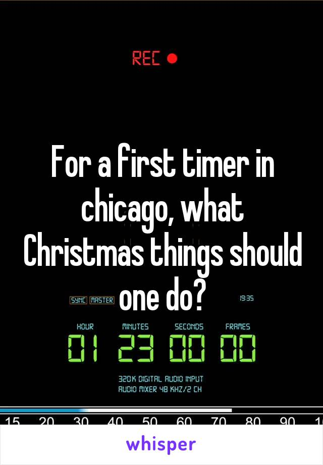 For a first timer in chicago, what Christmas things should one do?