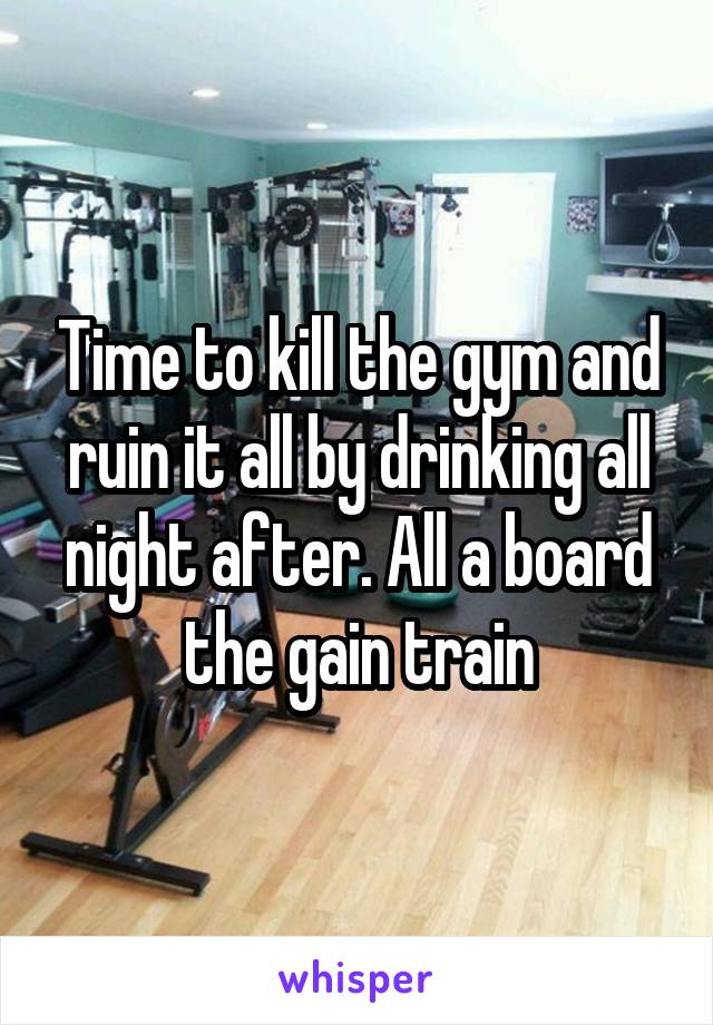 Time to kill the gym and ruin it all by drinking all night after. All a board the gain train