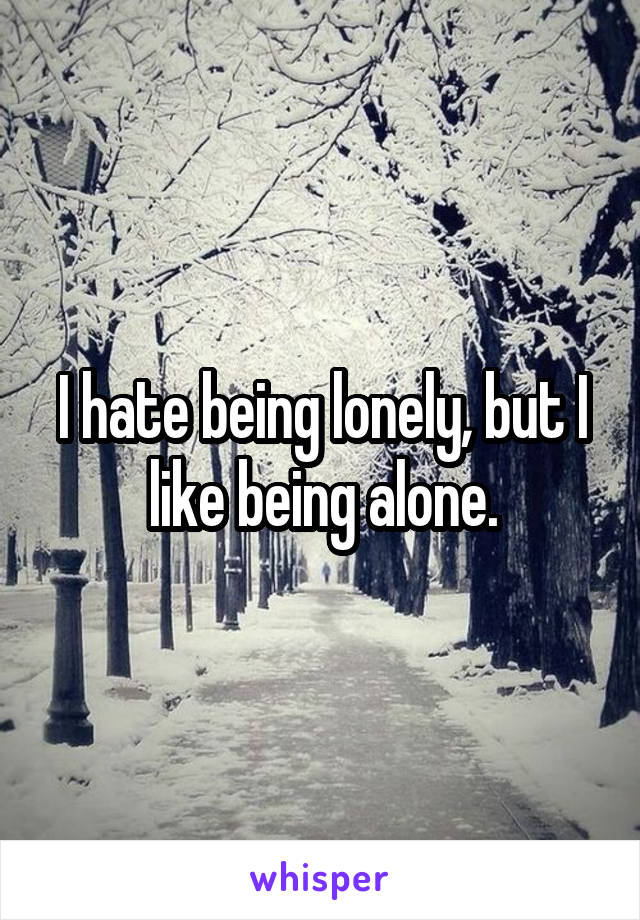 I hate being lonely, but I like being alone.
