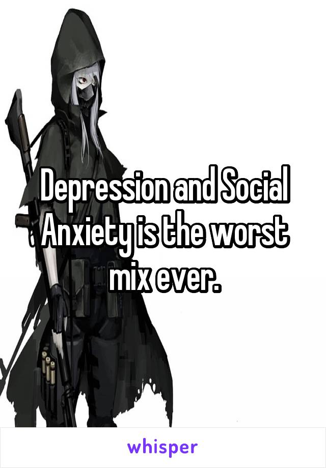 Depression and Social Anxiety is the worst mix ever.