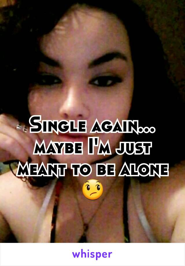 Single again... maybe I'm just meant to be alone 😞