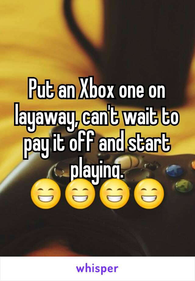 Put an Xbox one on layaway, can't wait to pay it off and start playing. 😁😁😁😁