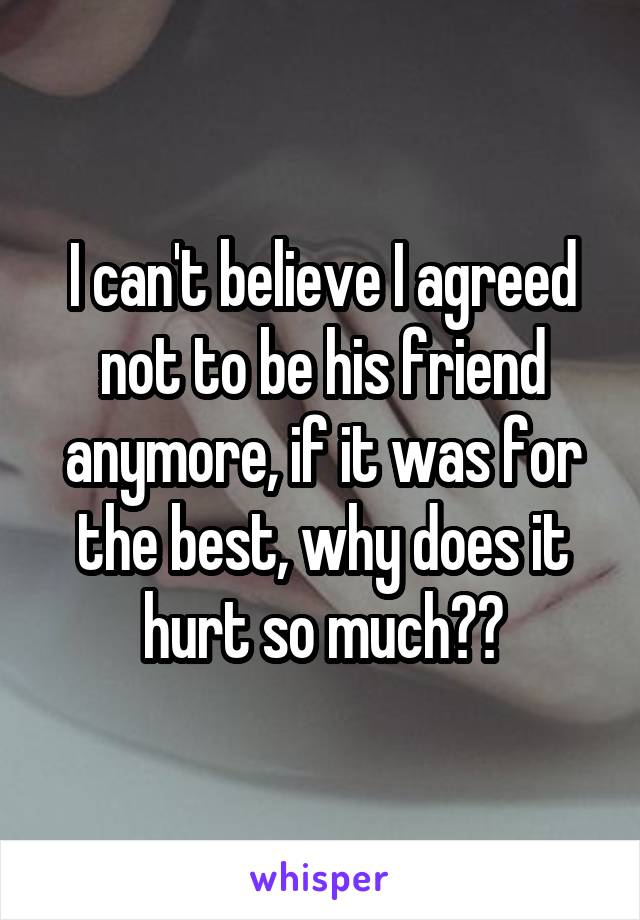 I can't believe I agreed not to be his friend anymore, if it was for the best, why does it hurt so much??
