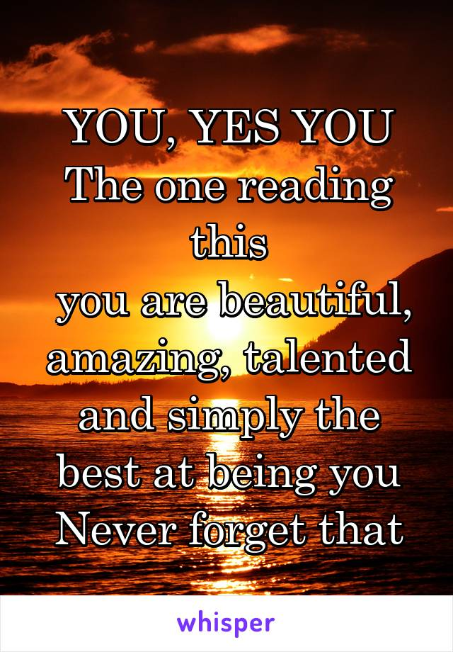 YOU, YES YOU The one reading this  you are beautiful, amazing, talented and simply the best at being you Never forget that