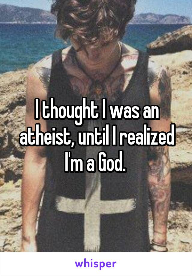 I thought I was an atheist, until I realized I'm a God.