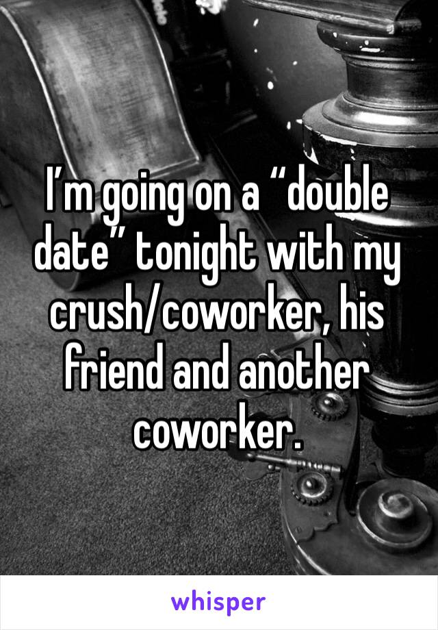 """I'm going on a """"double date"""" tonight with my crush/coworker, his friend and another coworker."""