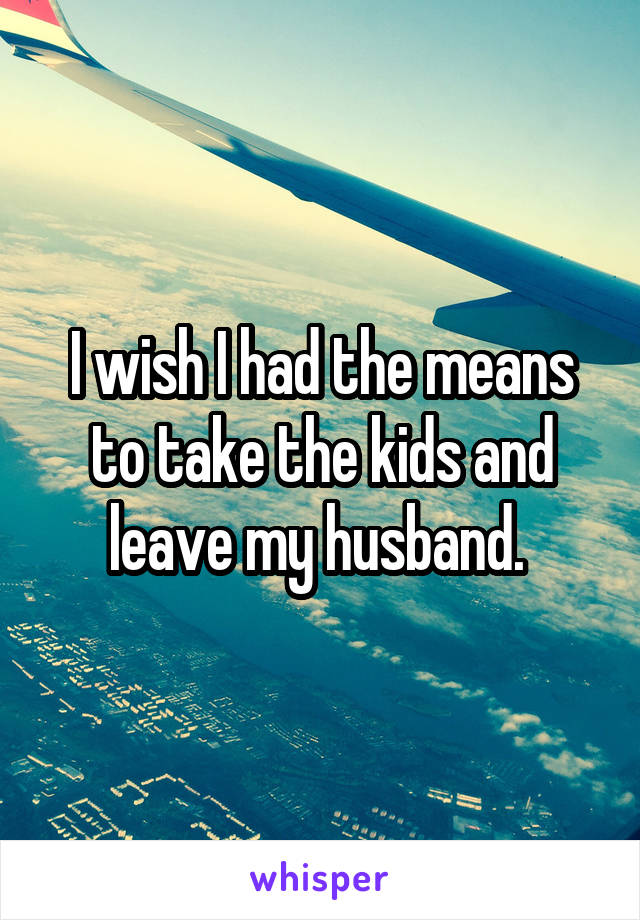 I wish I had the means to take the kids and leave my husband.