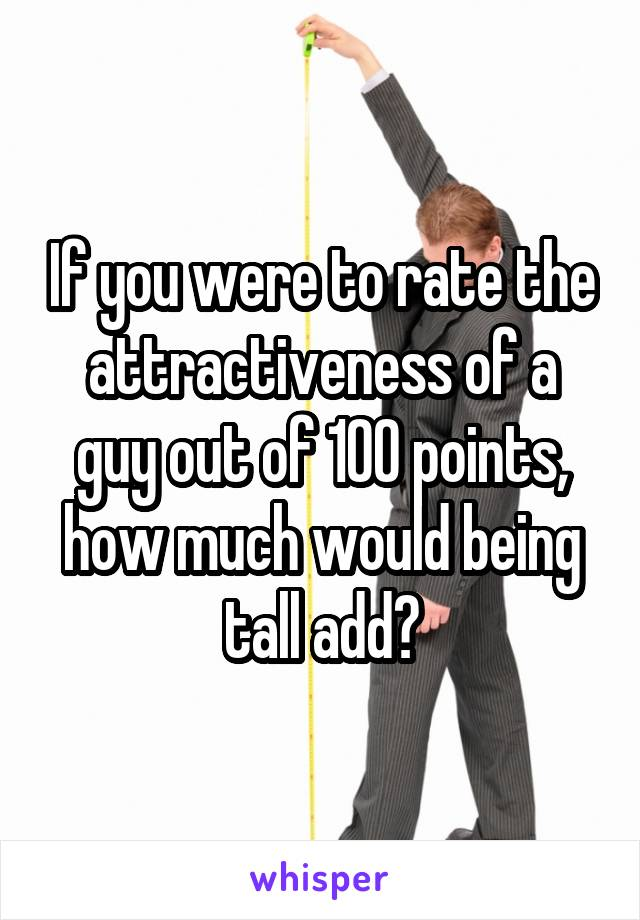 If you were to rate the attractiveness of a guy out of 100 points, how much would being tall add?