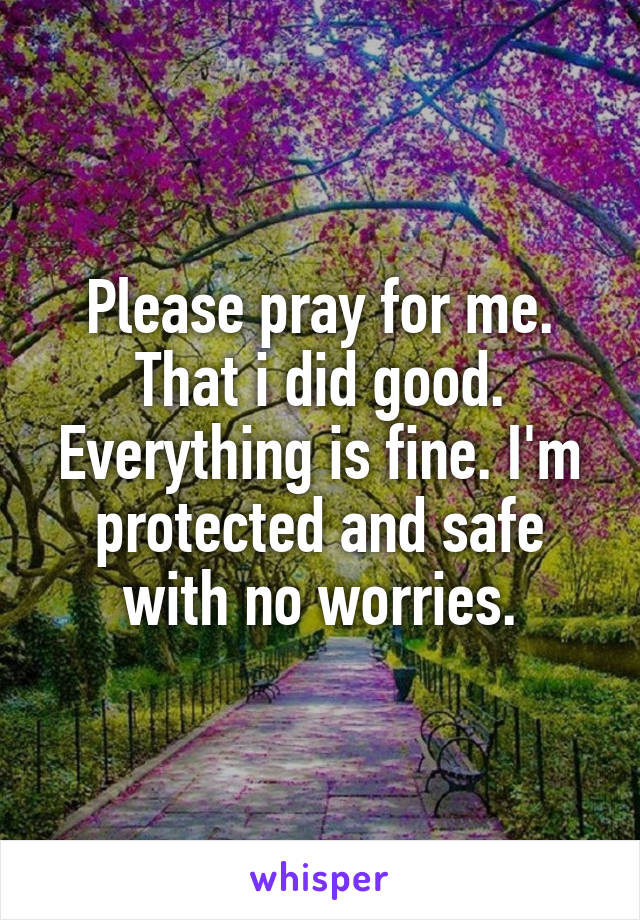 Please pray for me. That i did good. Everything is fine. I'm protected and safe with no worries.